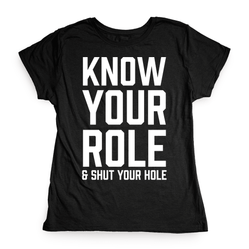 Know Your Role & Shut Your Hole Womens T-Shirt