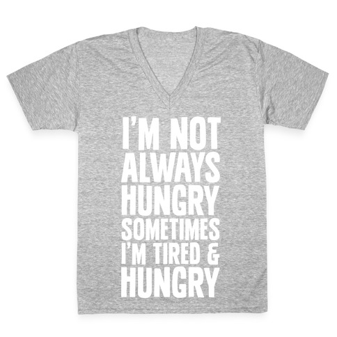 I'm Not Always Hungry Sometimes I'm Tired and Hungry V-Neck Tee Shirt
