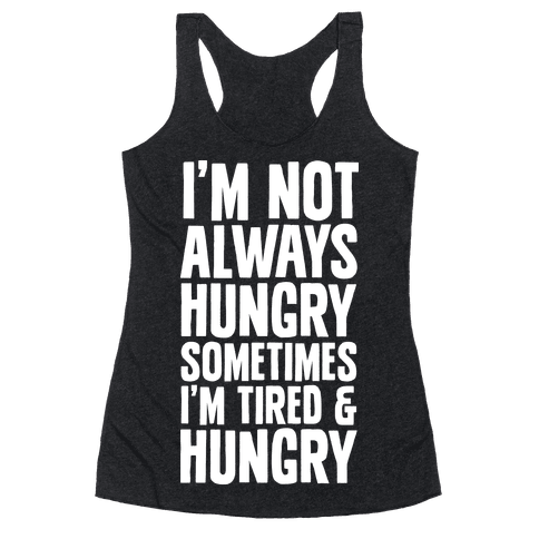 I'm Not Always Hungry Sometimes I'm Tired and Hungry Racerback Tank Top