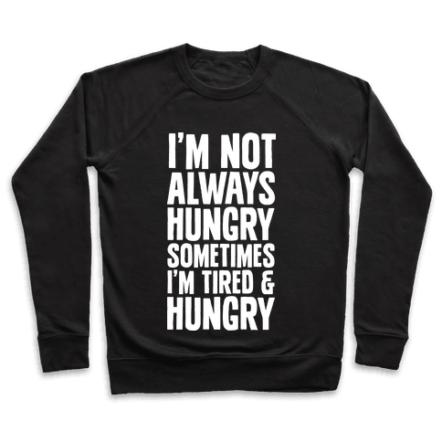 I'm Not Always Hungry Sometimes I'm Tired and Hungry Pullover
