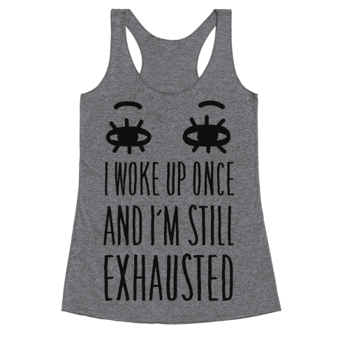 I Woke Up Once And I'm Still Exhausted Racerback Tank Top