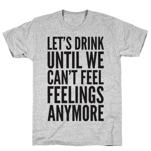 Let's Drink Until We Can't Feel Feeling Anymore Mens T-Shirt