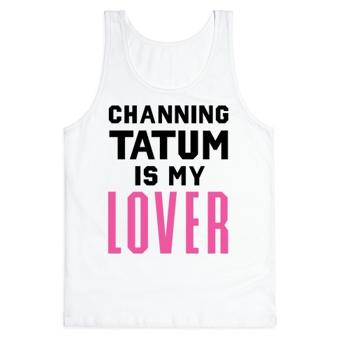 Channing Tatum is My Lover Tank Top