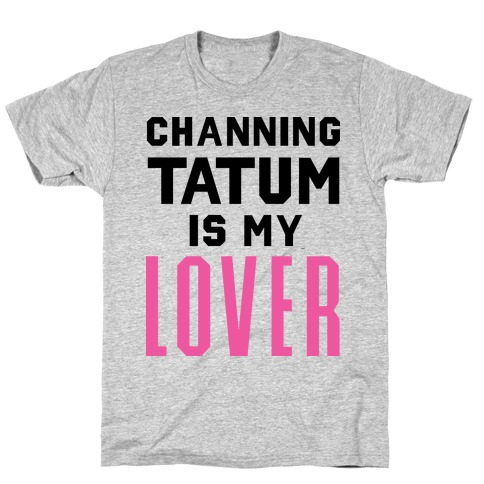 Channing Tatum is My Lover T-Shirt