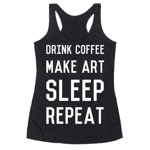 Drink Coffee, Make Art, Sleep, Repeat Racerback Tank Top