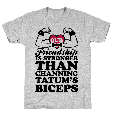 Our Friendship Is Stronger Than Channing Tatum's Biceps Mens T-Shirt