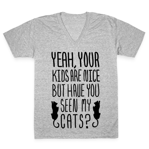 Yeah Your Kids Are Nice But Have You Seen My Cats? V-Neck Tee Shirt