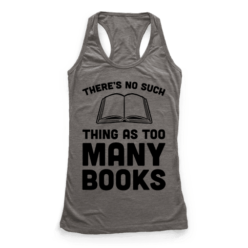 There's No Such Thing As Too Many Books Racerback Tank Top