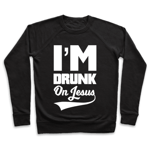 I'm Drunk On Jesus Pullover