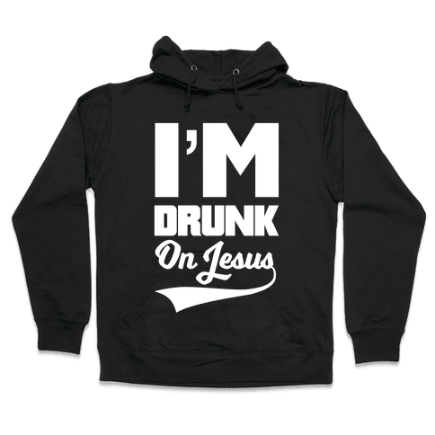 I'm Drunk On Jesus Hooded Sweatshirt