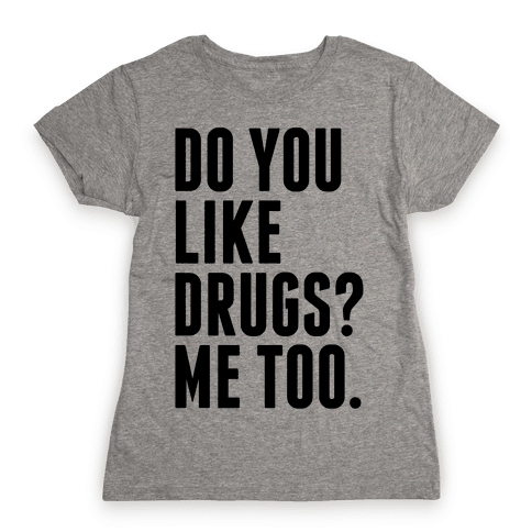 Do You Like Drugs? Womens T-Shirt