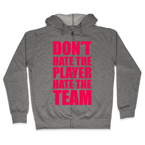 Don't Hate The Player, Hate The Team Zip Hoodie