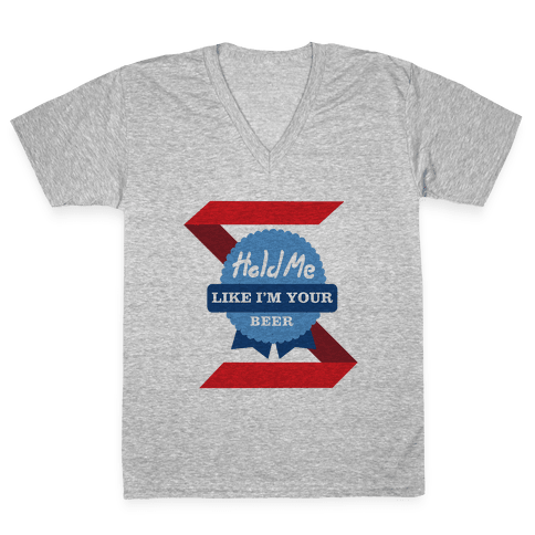Hold Me Like Your Beer V-Neck Tee Shirt