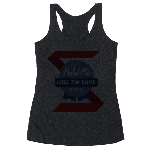 Hold Me Like Your Beer Racerback Tank Top