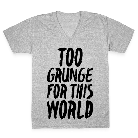 Too Grunge For This World V-Neck Tee Shirt