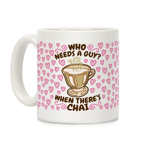 Who Needs A Guy When There's Chai Coffee Mug