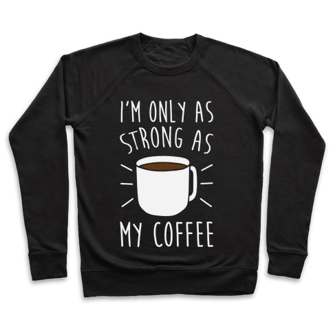 I'm Only As Strong As My Coffee Pullover