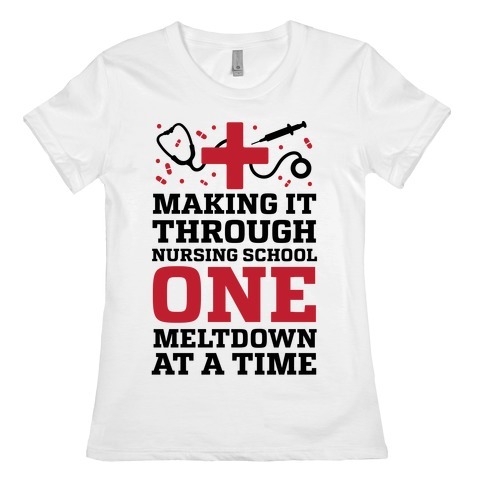 Making It Through Nursing School One Meltdown At A Time Womens T-Shirt