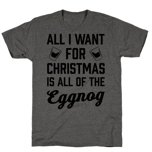 All I Want For Christmas Is All Of The Eggnog T-Shirt