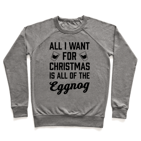 All I Want For Christmas Is All Of The Eggnog Pullover
