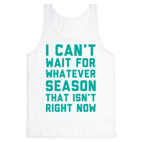 I Can't Wait For Whatever Season That Isn't Right Now Tank Top