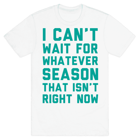 I Can't Wait For Whatever Season That Isn't Right Now Mens T-Shirt
