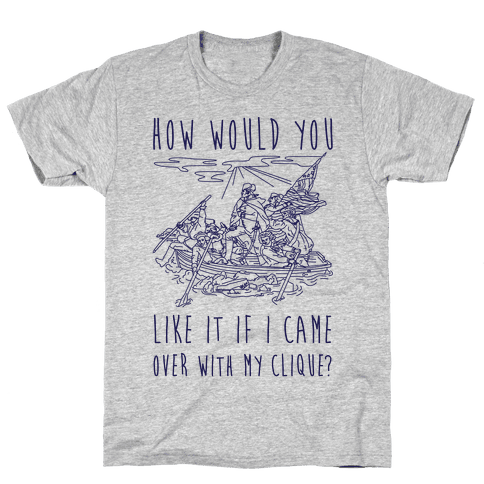 How Would You Like It If I Came Over With My Clique? Mens T-Shirt