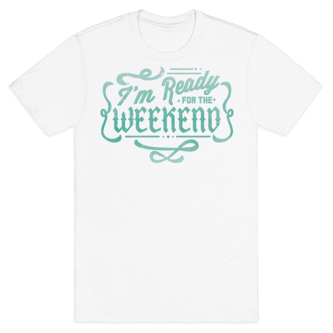 I'm Ready for the Weekend Mens T-Shirt
