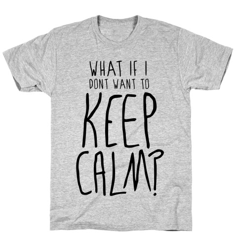 I Don't Want To Keep Calm T-Shirt