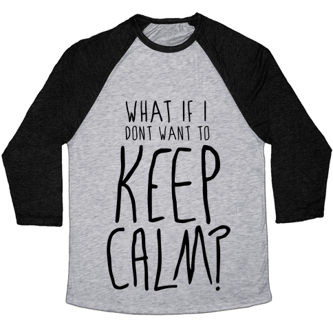 I Don't Want To Keep Calm Baseball Tee
