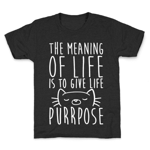 The Meaning of Life is to Give Life Purrpose Kids T-Shirt