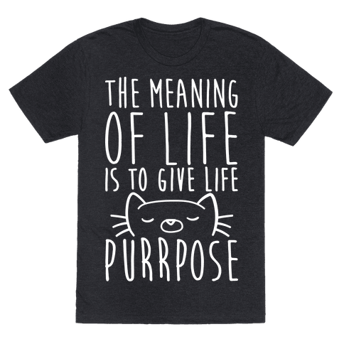The Meaning of Life is to Give Life Purrpose