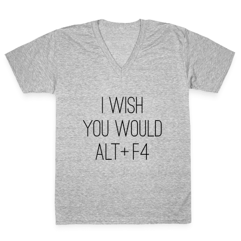 I Wish You Would Alt + F4 V-Neck Tee Shirt