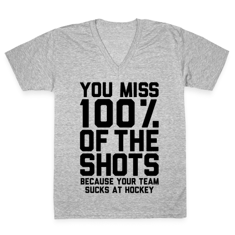 You Miss I00% of the Shots Because Your Team Sucks At Hockey V-Neck Tee Shirt