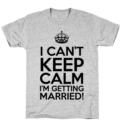I Can't Keep Calm I'm Getting Married! T-Shirt