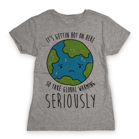 It's Gettin Hot On Here So Take Global Warming Seriously Womens T-Shirt