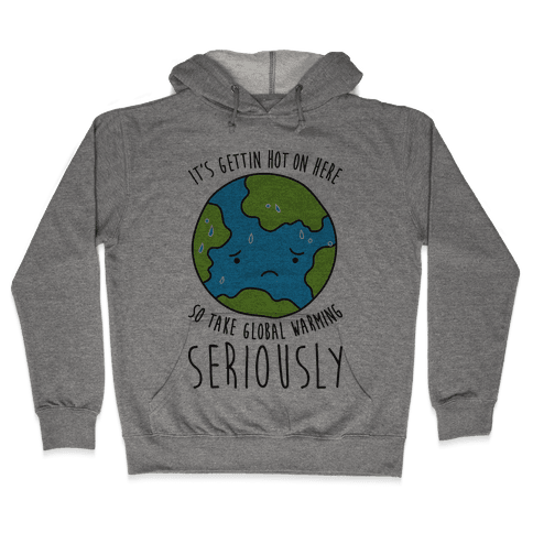 It's Gettin Hot On Here So Take Global Warming Seriously Hooded Sweatshirt