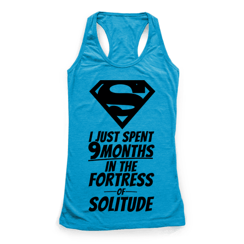 I Just Spent 9 Months In The Fortress Of Solitude Racerback Tank Top