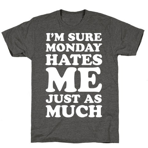I'm Sure Monday Hates Me Just As Much T-Shirt