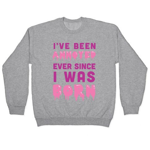 I've Been Annoyed Ever Since I Was Born Pullover
