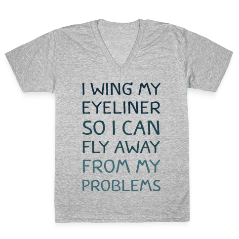I Wing My Eyeliner So I Can Fly Away From My Problems V-Neck Tee Shirt