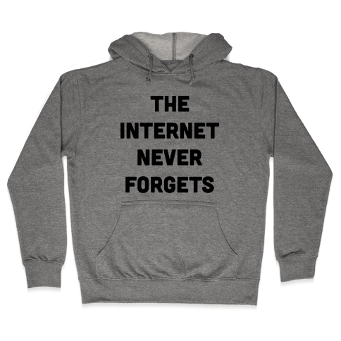 The Internet Never Forgets Hooded Sweatshirt