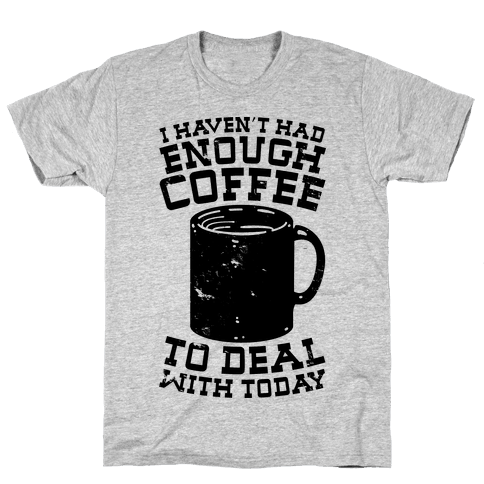 I Haven't Had Enough Coffee to Deal With Today Mens T-Shirt