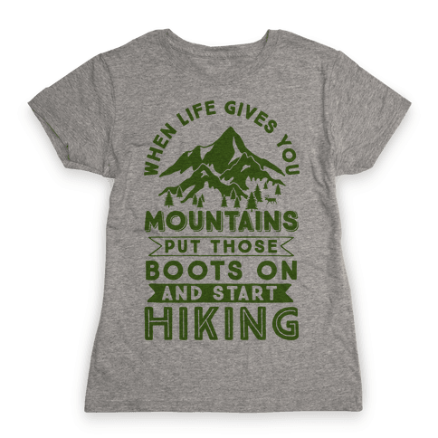 When Life Give you Mountains Put Those Boots On And Start Hiking Womens T-Shirt