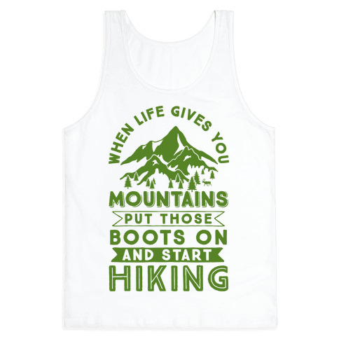 When Life Give you Mountains Put Those Boots On And Start Hiking Tank Top