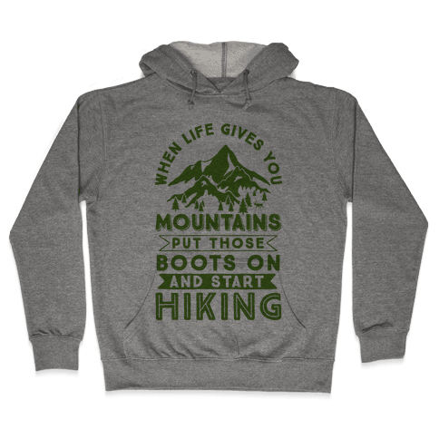 When Life Give you Mountains Put Those Boots On And Start Hiking Hooded Sweatshirt