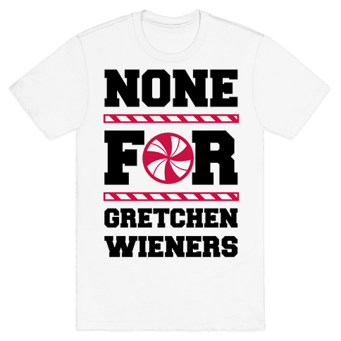 None For Gretchen Wieners Mens T-Shirt
