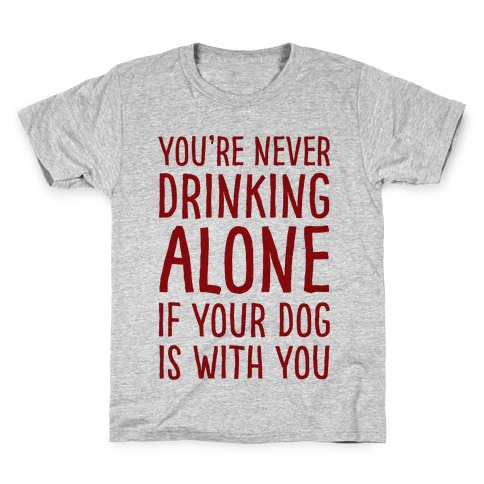 You're Never Drinking Alone When Your Dog Is With You Kids T-Shirt