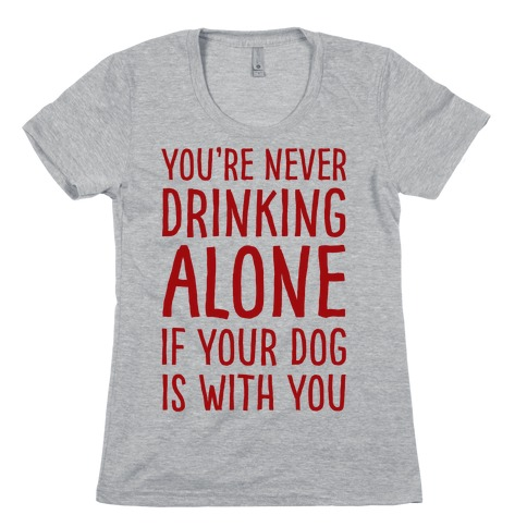 You're Never Drinking Alone When Your Dog Is With You Womens T-Shirt
