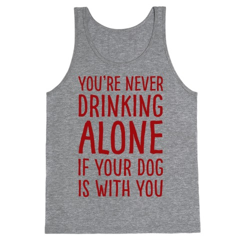 You're Never Drinking Alone When Your Dog Is With You Tank Top